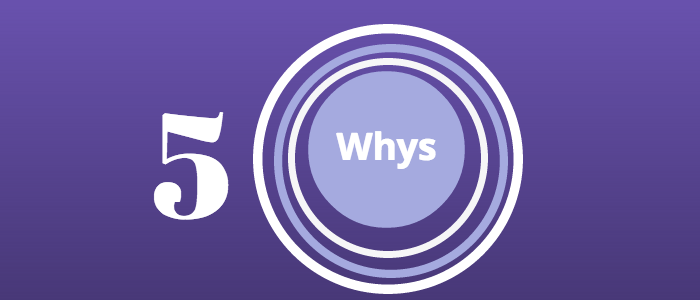 Using the 5 whys for better problem solving